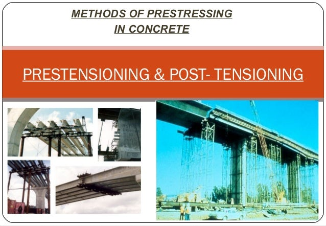 METHODS OF PRESTRESSING IN CONCRETE PRESTENSIONING & POST- TENSIONING