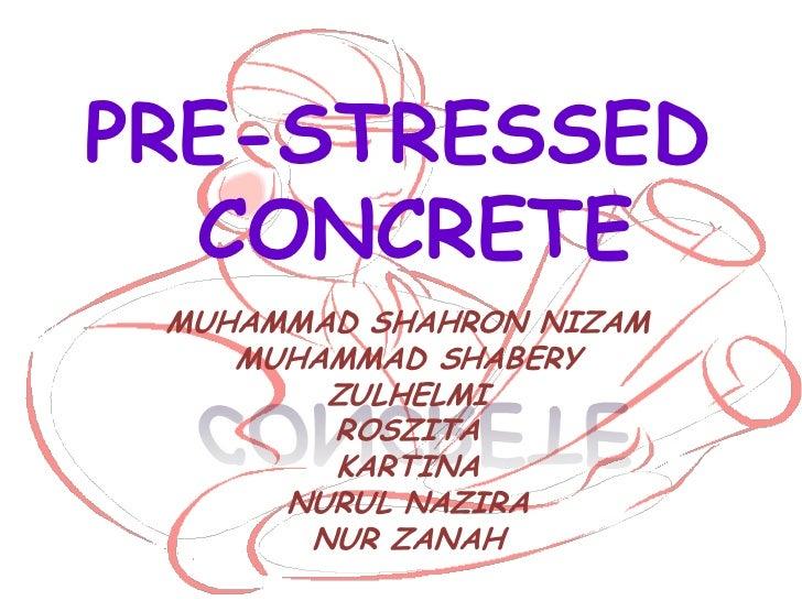 PRE-STRESSED  CONCRETE MUHAMMAD SHAHRON NIZAM    MUHAMMAD SHABERY        ZULHELMI        ROSZITA        KARTINA      NURUL...