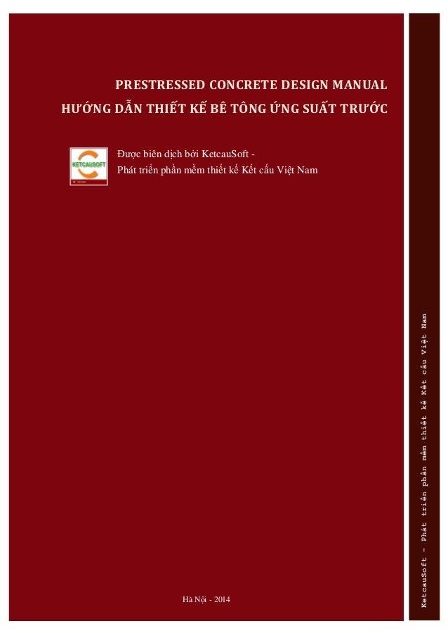 Hà Nội - 2014 PRESTRESSED CONCRETE DESIGN MANUAL HƯỚNG DẪN THIẾT KẾ BÊ TÔNG ỨNG SUẤT TRƯỚC Đƣợc biên dịch bởi KetcauSoft -...