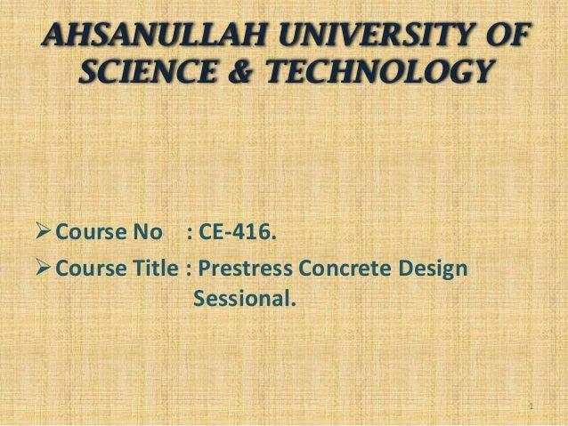 AHSANULLAH UNIVERSITY OF SCIENCE & TECHNOLOGY  Course No : CE-416. Course Title : Prestress Concrete Design Sessional.  ...