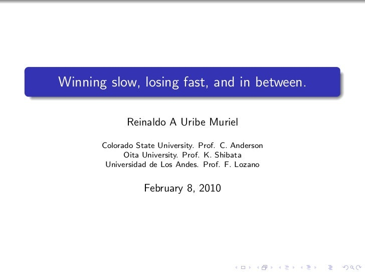 Winning slow, losing fast, and in between.             Reinaldo A Uribe Muriel       Colorado State University. Prof. C. A...
