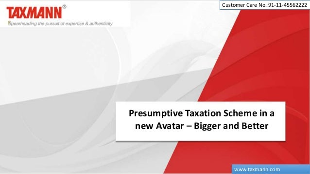 Presumptive Taxation Scheme in a new Avatar – Bigger and Better Customer Care No. 91-11-45562222 www.taxmann.com