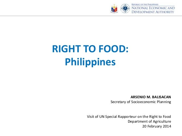 RIGHT TO FOOD: Philippines ARSENIO M. BALISACAN Secretary of Socioeconomic Planning Visit of UN Special Rapporteur on the ...