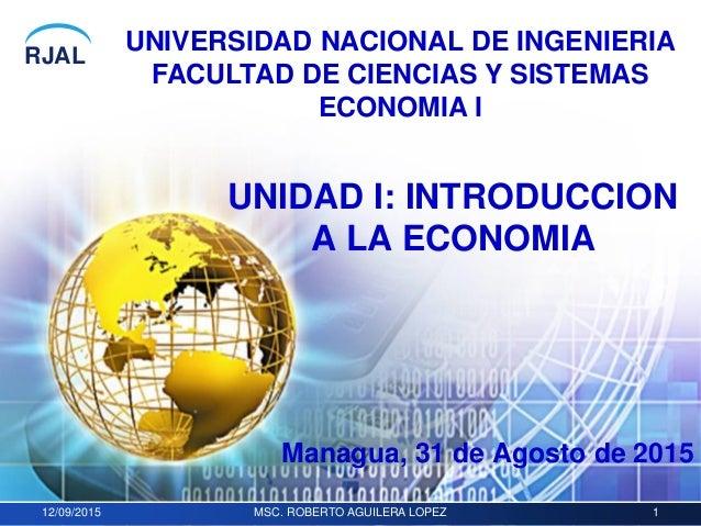 RJAL 12/09/2015 MSC. ROBERTO AGUILERA LOPEZ 1 UNIDAD I: INTRODUCCION A LA ECONOMIA UNIVERSIDAD NACIONAL DE INGENIERIA FACU...