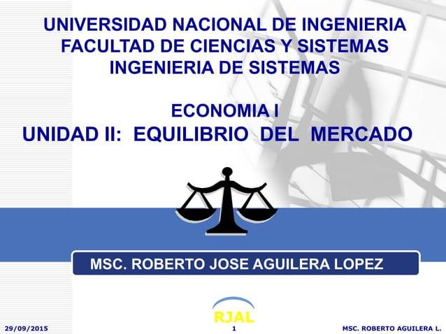 RJAL UNIDAD II: EQUILIBRIO DEL MERCADO 29/09/2015 MSC. ROBERTO AGUILERA L.1 UNIVERSIDAD NACIONAL DE INGENIERIA FACULTAD DE...