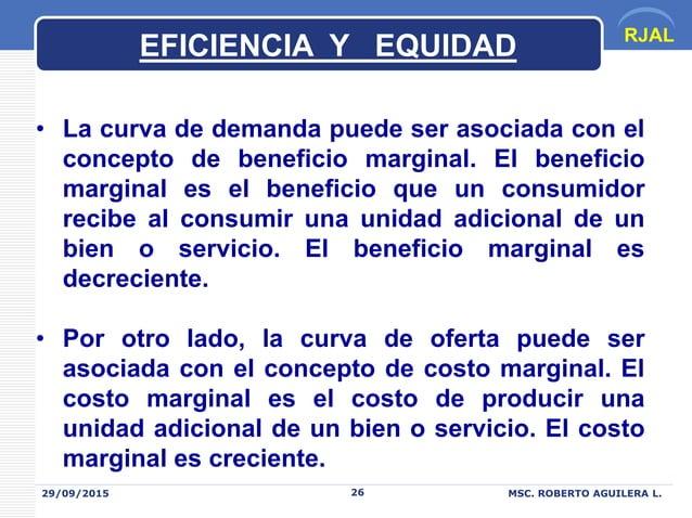 RJAL 29/09/2015 MSC. ROBERTO AGUILERA L.26 EFICIENCIA Y EQUIDAD • La curva de demanda puede ser asociada con el concepto d...