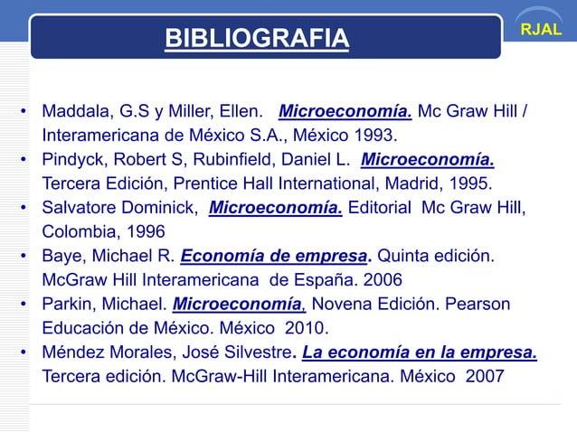 RJAL • Maddala, G.S y Miller, Ellen. Microeconomía. Mc Graw Hill / Interamericana de México S.A., México 1993. • Pindyck, ...