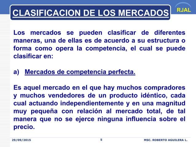 RJAL 29/09/2015 MSC. ROBERTO AGUILERA L.5 CLASIFICACION DE LOS MERCADOS Los mercados se pueden clasificar de diferentes ma...