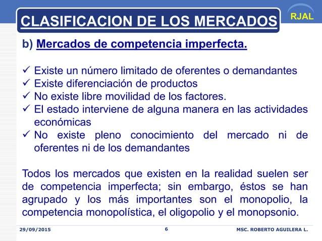RJAL 29/09/2015 MSC. ROBERTO AGUILERA L.6 b) Mercados de competencia imperfecta.  Existe un número limitado de oferentes ...