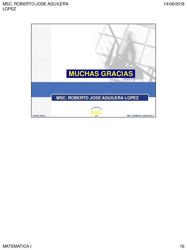 MSC. ROBERTO JOSE AGUILERA LOPEZ 14/06/2018 MATEMATICA I 16 RJAL 14/06/2018 MSC. ROBERTO AGUILERA L.31 MUCHAS GRACIAS MSC....