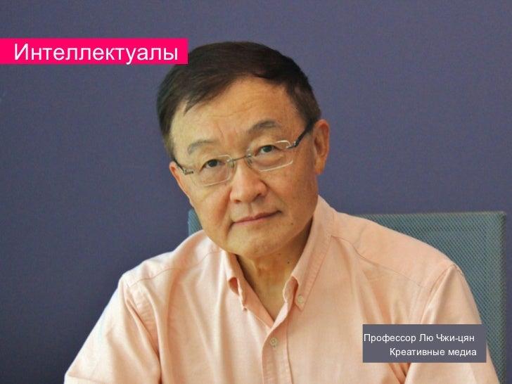 Интеллектуалы                Профессор Лю Чжи-цян                    Креативные медиа