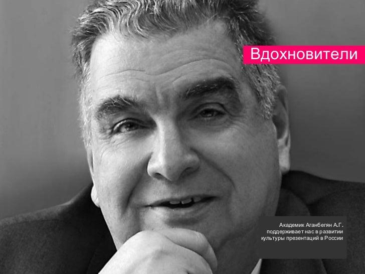 Вдохновители        Академик Аганбегян А.Г.   поддерживает нас в развитии культуры презентаций в России