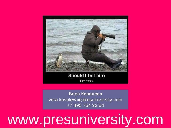 Вера Ковалева     vera.kovaleva@presuniversity.com             +7 495 764 92 84www.presuniversity.com