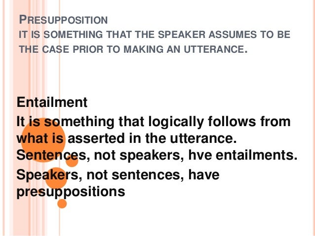 PRESUPPOSITIONIT IS SOMETHING THAT THE SPEAKER ASSUMES TO BETHE CASE PRIOR TO MAKING AN UTTERANCE.EntailmentIt is somethin...