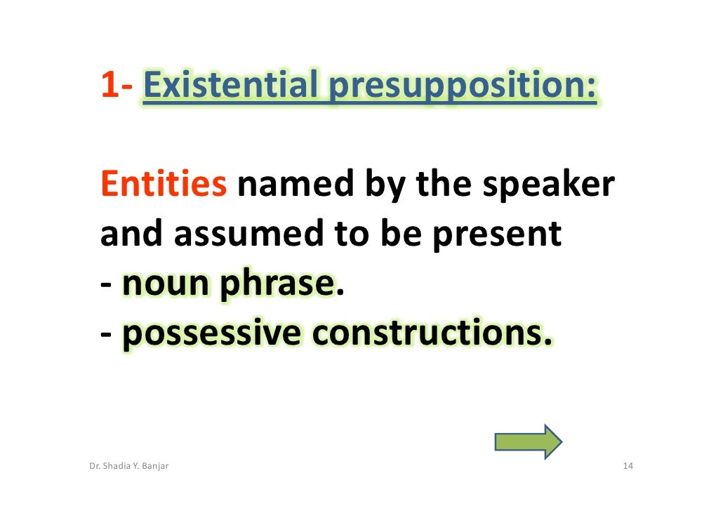 1- Existential presupposition:    Entities named by the speaker   and assumed to be present   - noun phrase.   - possessiv...