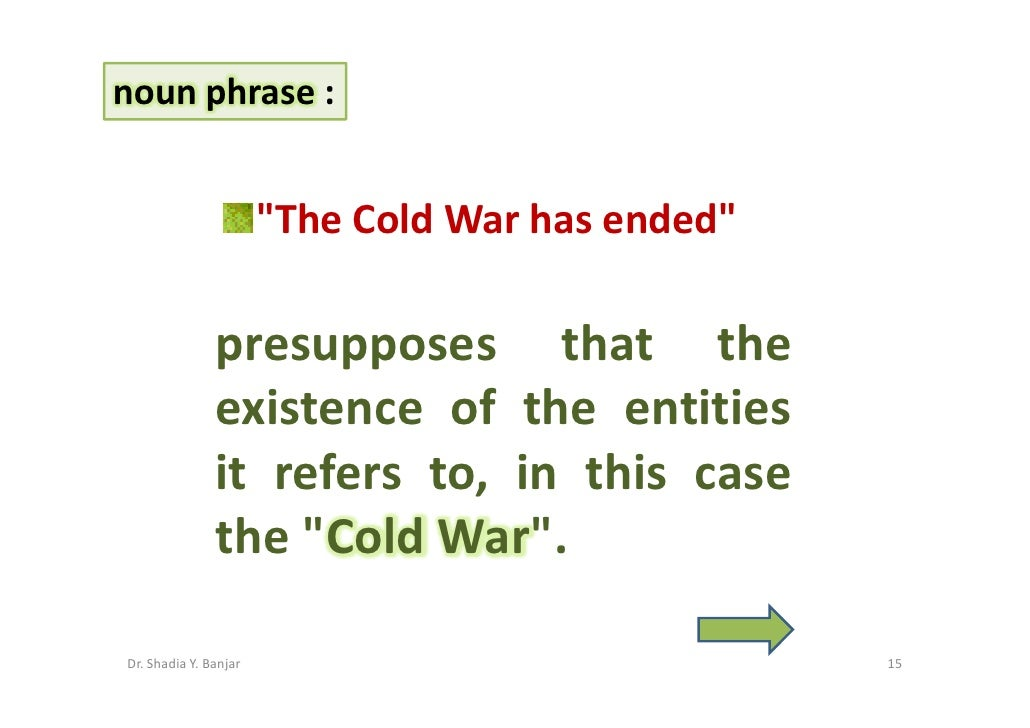 noun phrase :                          quot;The Cold War has endedquot;                 presupposes that the              ...