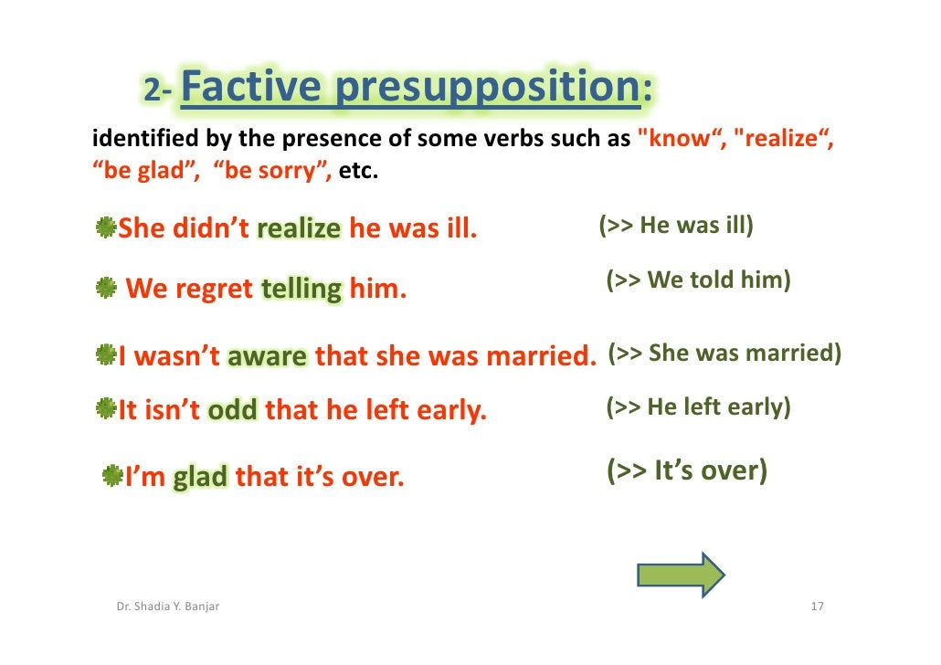 """2- Factive        presupposition: identified by the presence of some verbs such as quot;know"""", quot;realize"""", """"be glad"""", """"..."""