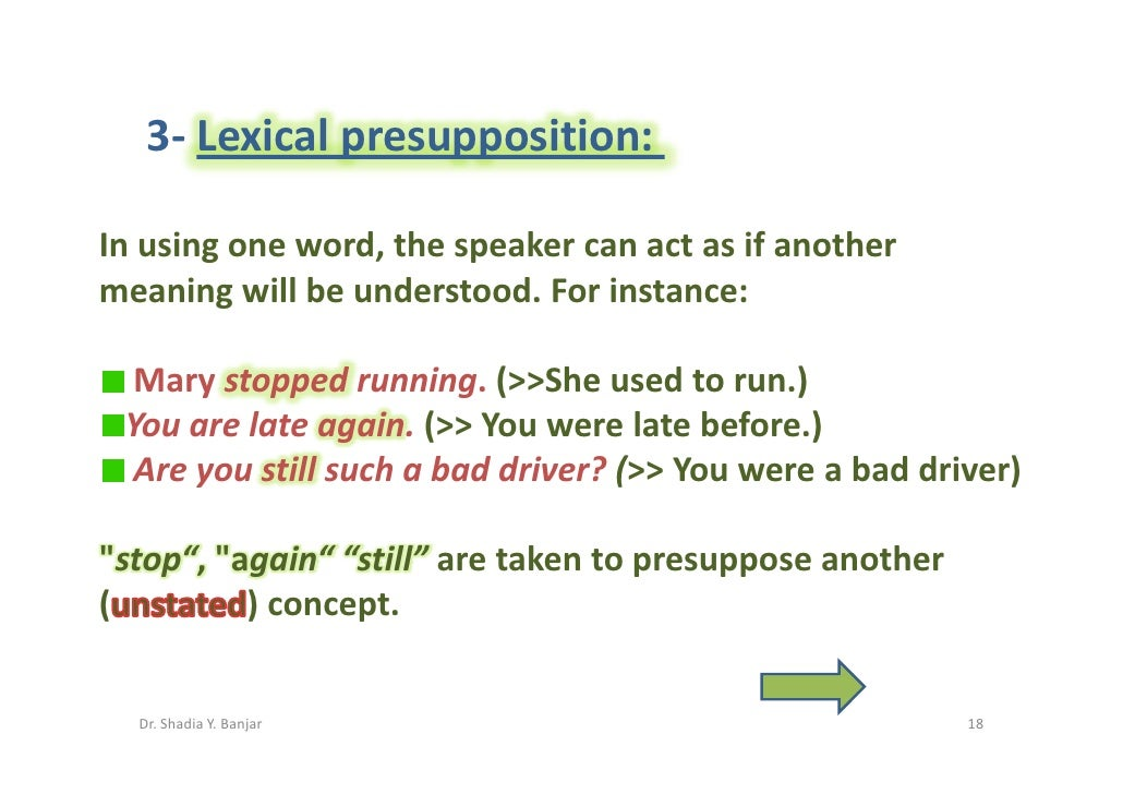 3- Lexical presupposition:  In using one word, the speaker can act as if another meaning will be understood. For instance:...