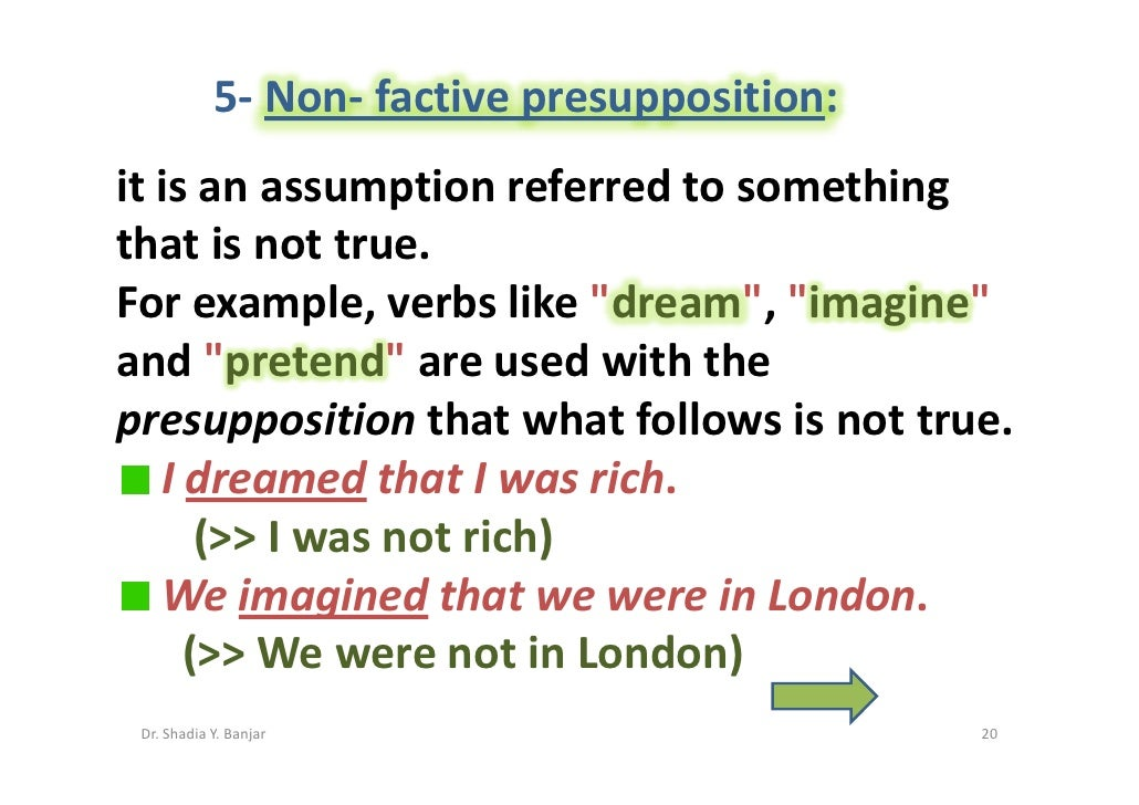 5- Non- factive presupposition: it is an assumption referred to something that is not true. For example, verbs like quot;d...
