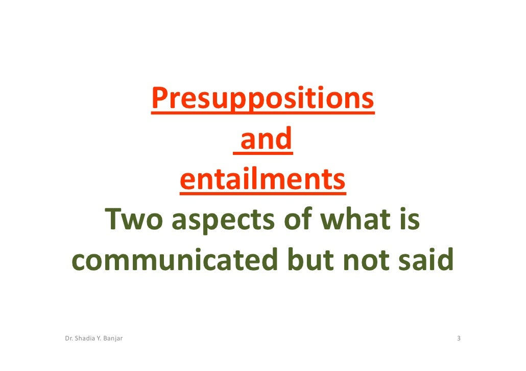 Presuppositions             and         entailments     Two aspects of what is   communicated but not said  Dr. Shadia Y. ...