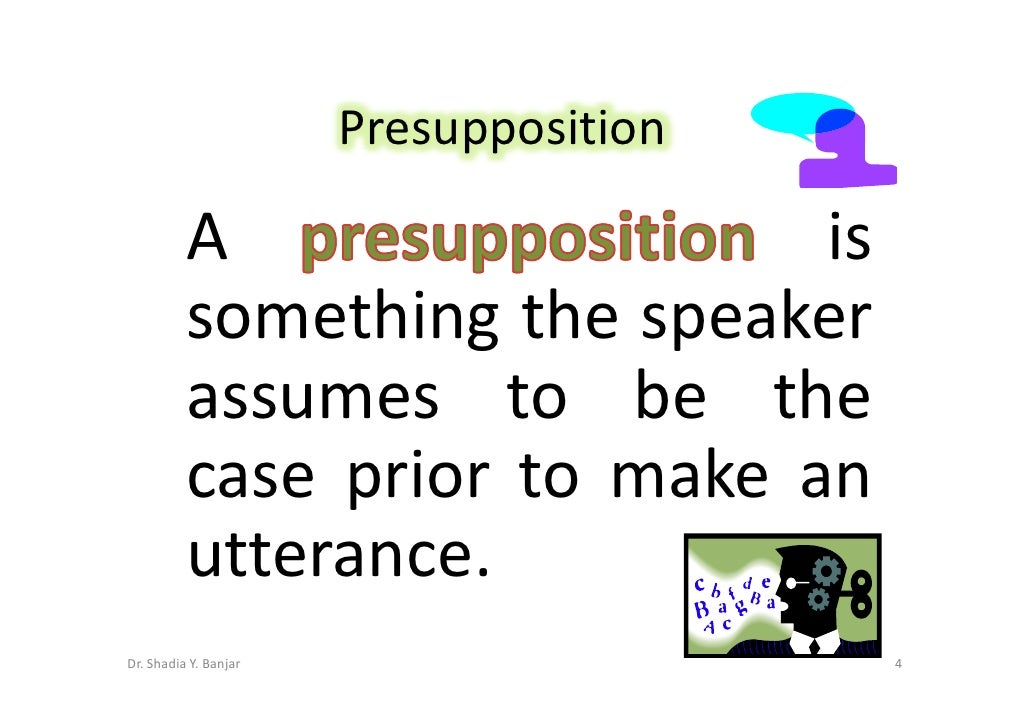 Presupposition            A                   is           something the speaker           assumes to be the           cas...