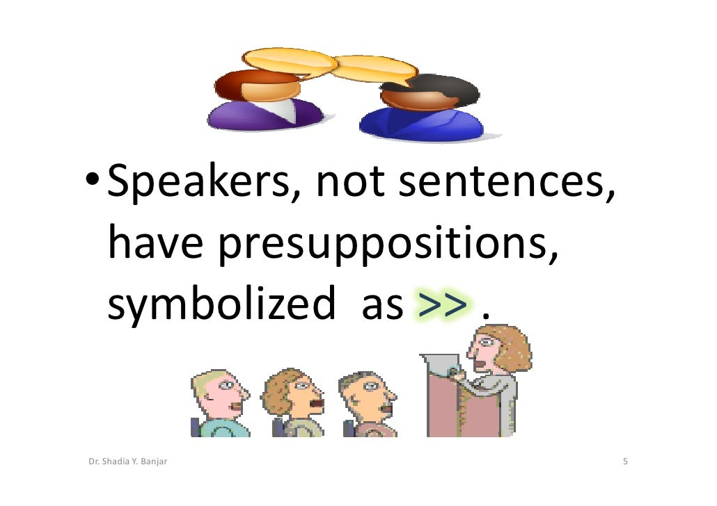 •Speakers, not sentences,  have presuppositions,  symbolized as >> .  Dr. Shadia Y. Banjar        5