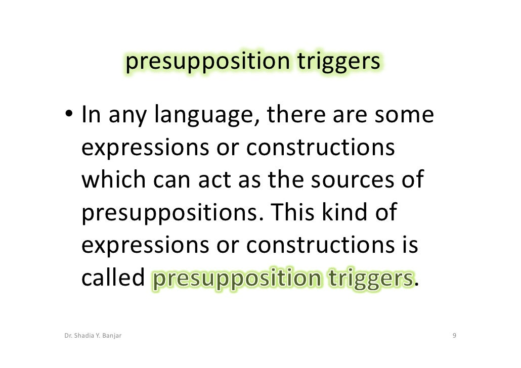 presupposition triggers • In any language, there are some   expressions or constructions   which can act as the sources of...