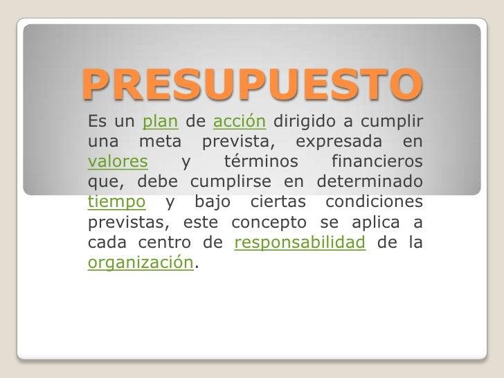 PRESUPUESTO<br />Es un plan de acción dirigido a cumplir una meta prevista, expresada en valores y términos financieros qu...