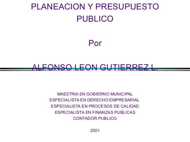 PLANEACION Y PRESUPUESTO PUBLICO Por ALFONSO LEON GUTIERREZ L. MAESTRIA EN GOBIERNO MUNICIPAL ESPECIALISTA EN DERECHO EMPR...
