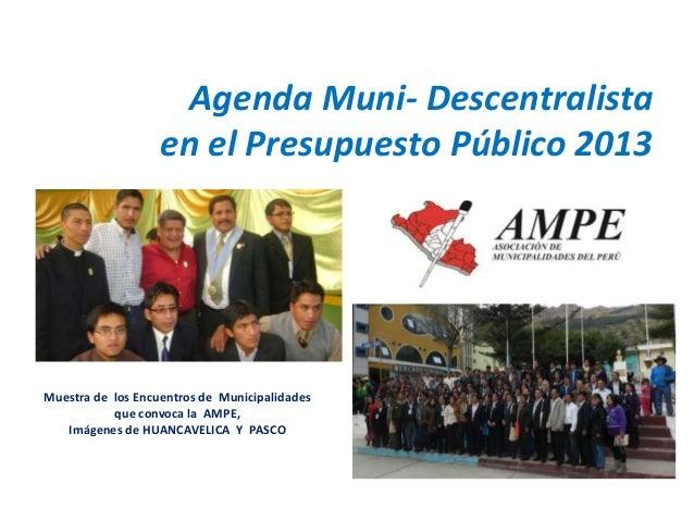 Agenda Muni- Descentralista en el Presupuesto Público 2013 Muestra de los Encuentros de Municipalidades que convoca la AMP...