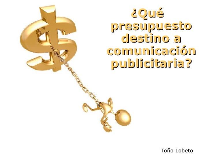 ¿Qué presupuesto destino a comunicación publicitaria? Toño Lobeto