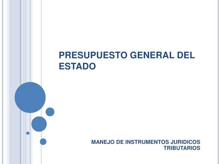 PRESUPUESTO GENERAL DELESTADO     MANEJO DE INSTRUMENTOS JURIDICOS                          TRIBUTARIOS