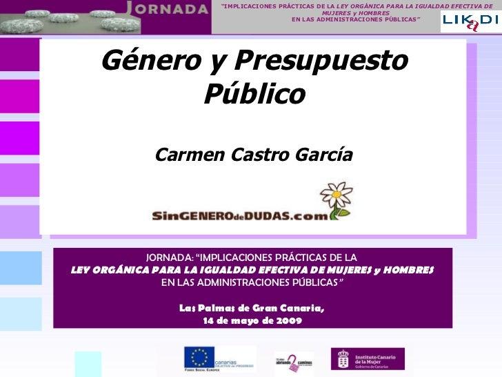 """Género y Presupuesto Público Carmen Castro García JORNADA: """"IMPLICACIONES PRÁCTICAS DE LA   LEY ORGÁNICA PARA LA IGUALDAD ..."""