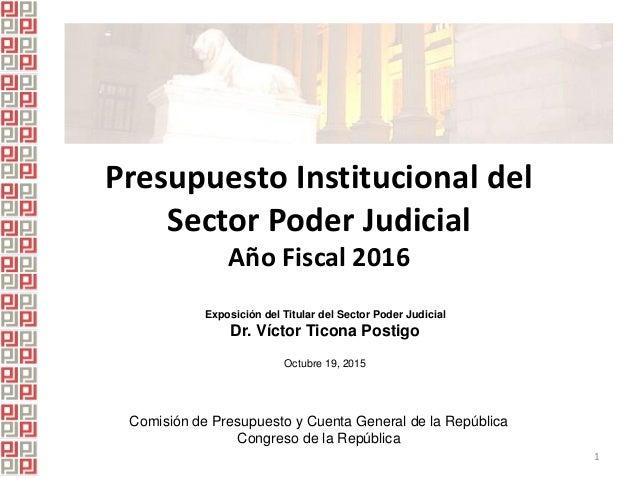 Presupuesto Institucional del Sector Poder Judicial Año Fiscal 2016 Exposición del Titular del Sector Poder Judicial Dr. V...