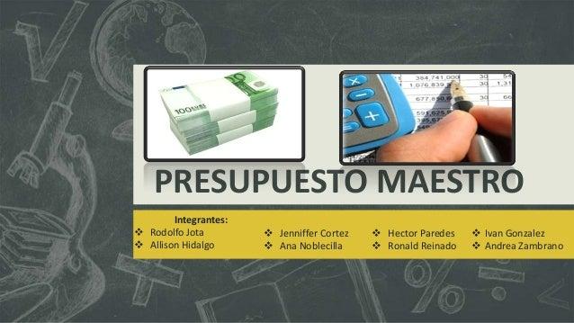PRESUPUESTO MAESTRO Integrantes:  Rodolfo Jota  Allison Hidalgo   Jenniffer Cortez  Ana Noblecilla   Hector Paredes ...