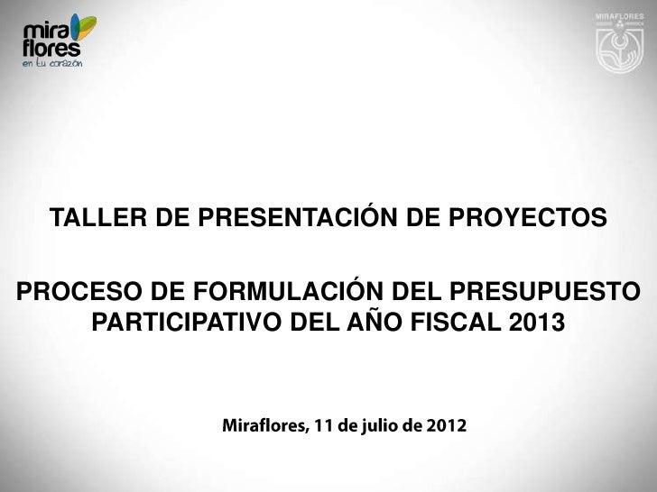 TALLER DE PRESENTACIÓN DE PROYECTOSPROCESO DE FORMULACIÓN DEL PRESUPUESTO    PARTICIPATIVO DEL AÑO FISCAL 2013