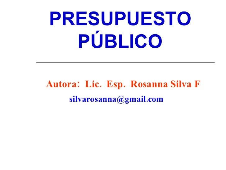 PRESUPUESTO PÚBLICO Autora:  Lic.  Esp.  Rosanna Silva F   silvarosanna@gmail.com