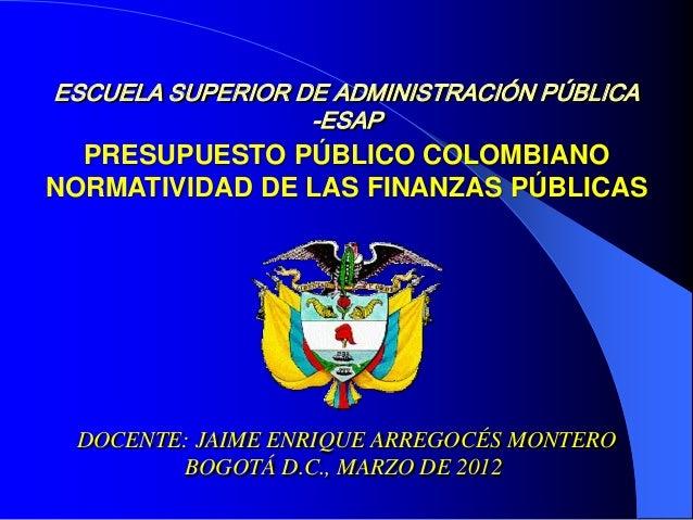 ESCUELA SUPERIOR DE ADMINISTRACIÓN PÚBLICA -ESAP DOCENTE: JAIME ENRIQUE ARREGOCÉS MONTERO BOGOTÁ D.C., MARZO DE 2012 PRESU...