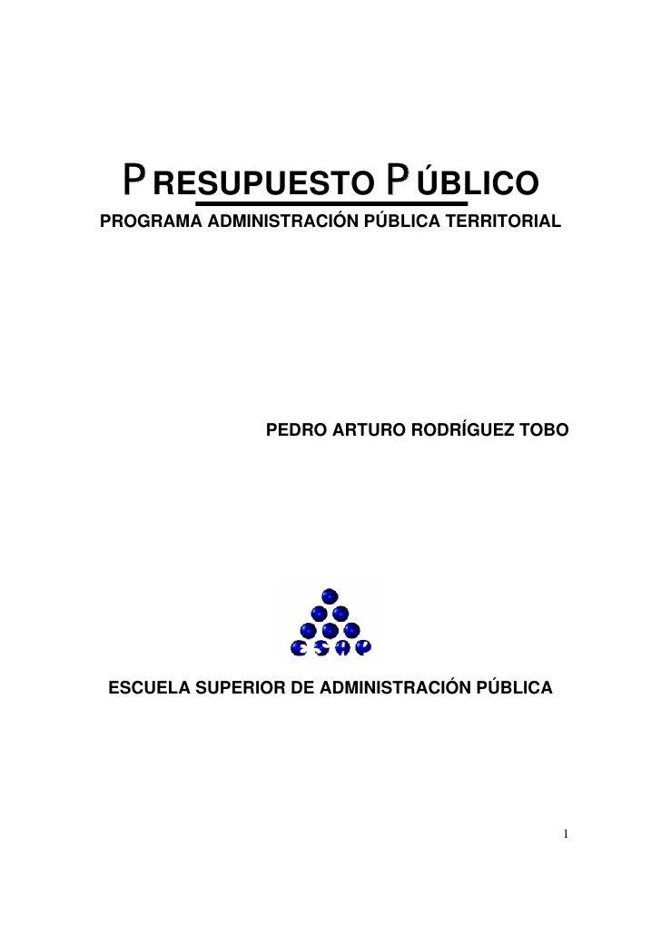PRESUPUESTO PÚBLICOPROGRAMA ADMINISTRACIÓN PÚBLICA TERRITORIAL               PEDRO ARTURO RODRÍGUEZ TOBOESCUELA SUPERIOR D...