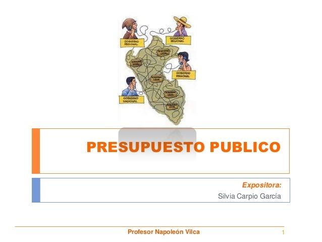 PRESUPUESTO PUBLICO                                     Expositora:                              Silvia Carpio García    P...