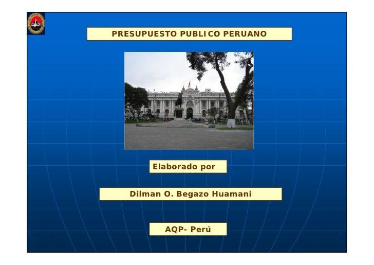 PRESUPUESTO PUBLICO PERUANO            Elaborado por      Dilman O. Begazo Huamani             AQP- Perú