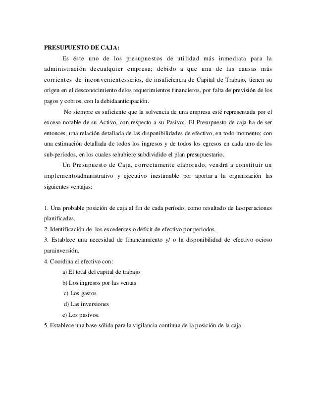 PRESUPUESTO DE CAJA:       Es éste uno de los presupuestos de utilidad más inmediata para laadministración decualquier emp...