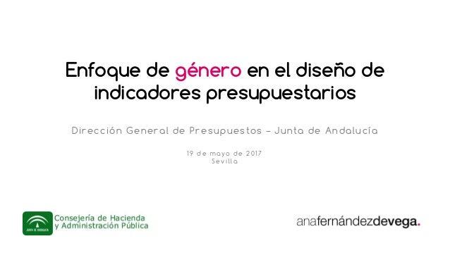 Enfoque de género en el diseño de indicadores presupuestarios Dirección General de Presupuestos – Junta de Andalucía 19 de...
