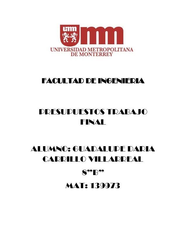 """FACULTAD DE INGENIERIA PRESUPUESTOS TRABAJO FINAL ALUMNO: GUADALUPE DARIA CARRILLO VILLARREAL 8""""B"""" MAT: 139973"""