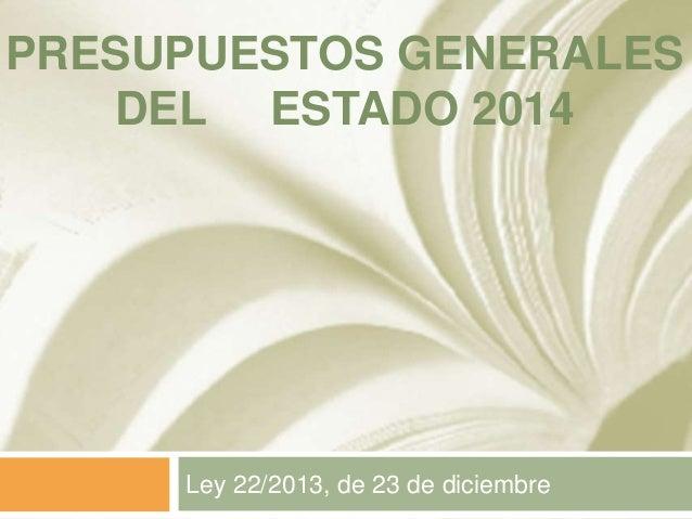 PRESUPUESTOS GENERALES DEL ESTADO 2014  Ley 22/2013, de 23 de diciembre