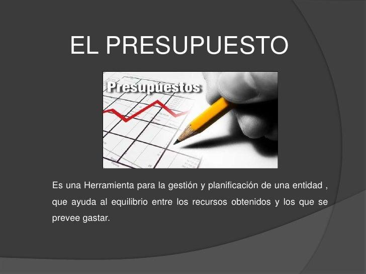 EL PRESUPUESTOEs una Herramienta para la gestión y planificación de una entidad ,que ayuda al equilibrio entre los recurso...