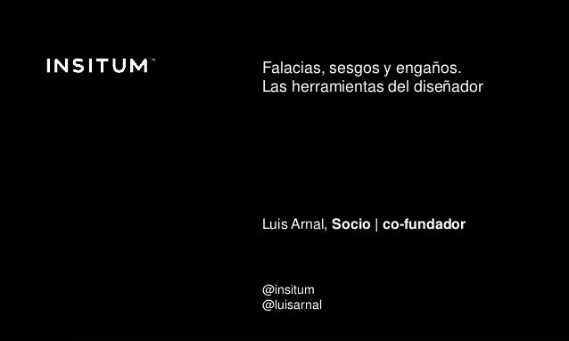 Diciembre 2016 © Copyright Insitum 2016 Falacias, sesgos y engaños. Las herramientas del diseñador Luis Arnal, Socio | co-...