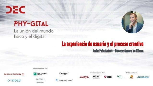 La experiencia de usuario y el proceso creativo Javier Peña Andrés – Director General de Elisava