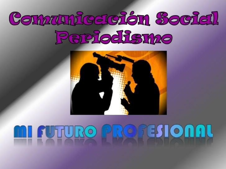 Comunicación Social<br />Periodismo<br />Mi futuro profesional<br />