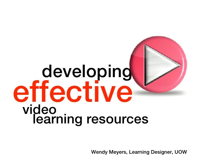developing effective  video  learning resources            Wendy Meyers, Learning Designer, UOW